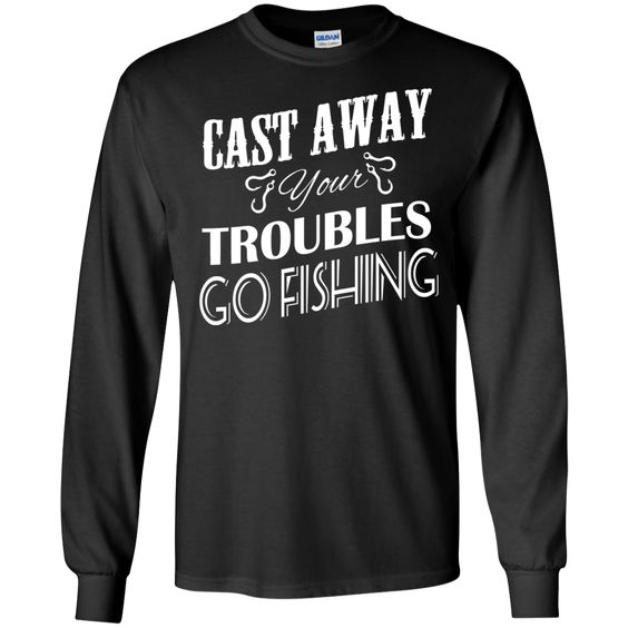 Cast Away Your Troubles Go Fishing Long Sleeve Tees