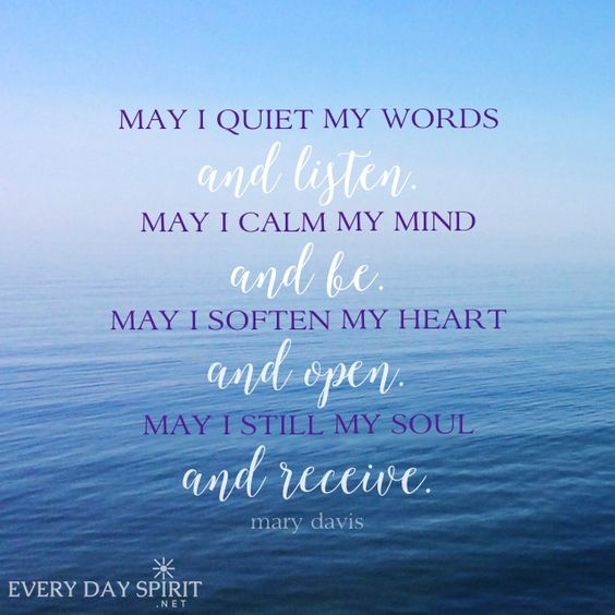 May I quiet my words and listen. May I calm mymind ab be. May I soften my heart and open. May I still my soul and receive.