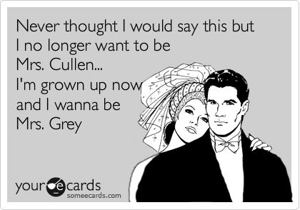 Never thought I would say this but I no longer want to be Mrs. Cullen... I'm grown up now and I wanna be Mrs. Grey.: Books Worth Reading, Fifty Shades Of Grey, Christian Grey, Funny Stuff, So Funny, 50 Shades Of Grey, Yup Funny, Mr Grey, Exact Thoughts