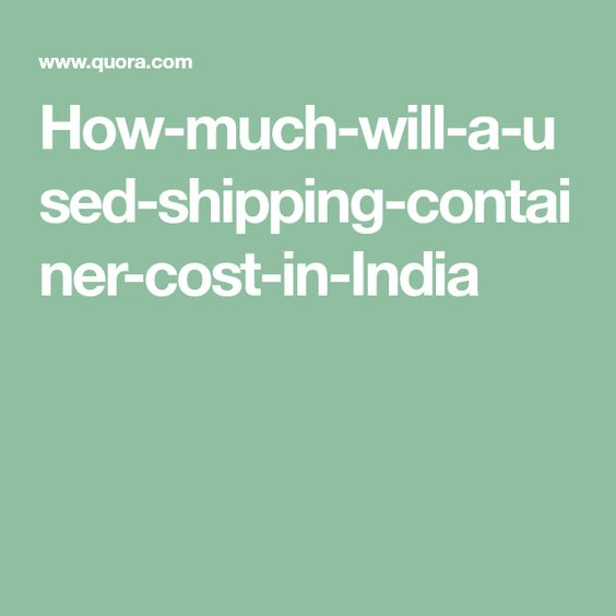 How Much Will A Used Shipping Container Cost In India Shipping Container Cost Shipping Container Container Prices