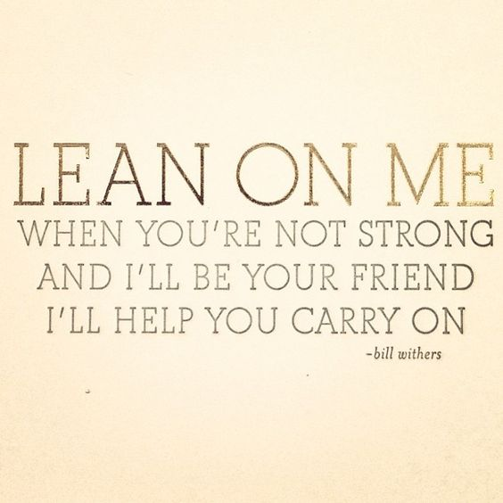 For it won't be long til I'm gonna need somebody to lean on