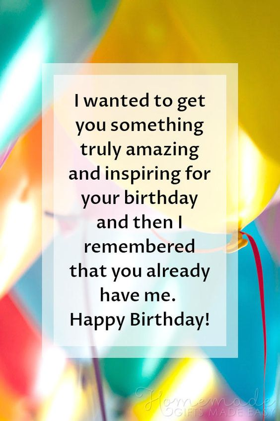 Happy Birthday images | I wanted to get you something truly amazing and inspiring for your birthday and then I remembered that you already have me. Happy Birthday!