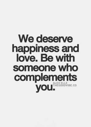 we deserve happiness and love, be with someone who complements you