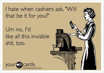 I hate when cashiers ask, Will that be it for you? Um no, Id like all this invisible shit, too.