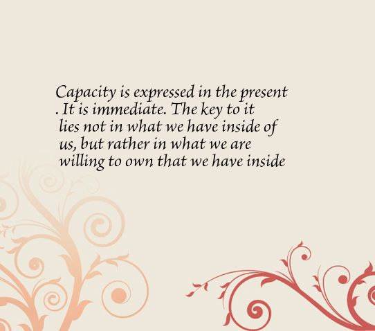 Capacity is expressed in the present. It is immediate. The key to it lies not in what we have inside of us, but rather in what we are willing to own that we have inside of us.