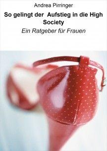 So gelingt der Aufstieg in die High Society Ein Ratgeber für Frauen Ebook ISBN 13 978-3-8476-9376-5 Preis: € 5,49 Erhältlich bei: www.amazon.de, www.weltbild.de, www.thalia.de und allen weiteren Online-Buchhändlern, europaweit, einschließlich Schweiz.