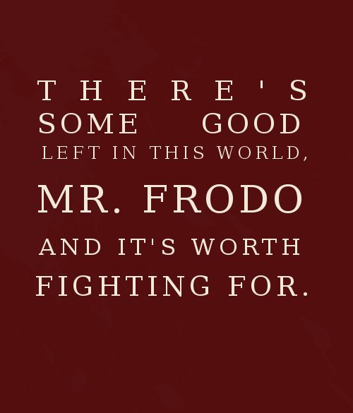 """There's some good left in this world, Mr Frodo, and it's worth fighting for."" - Samwise, Lord of the Rings:"