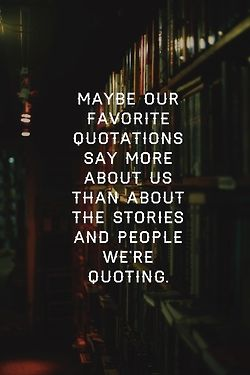 """""""Maybe our favorite quotations say more about us than about the stories and people we're quoting."""" - Unknown #quotes *"""