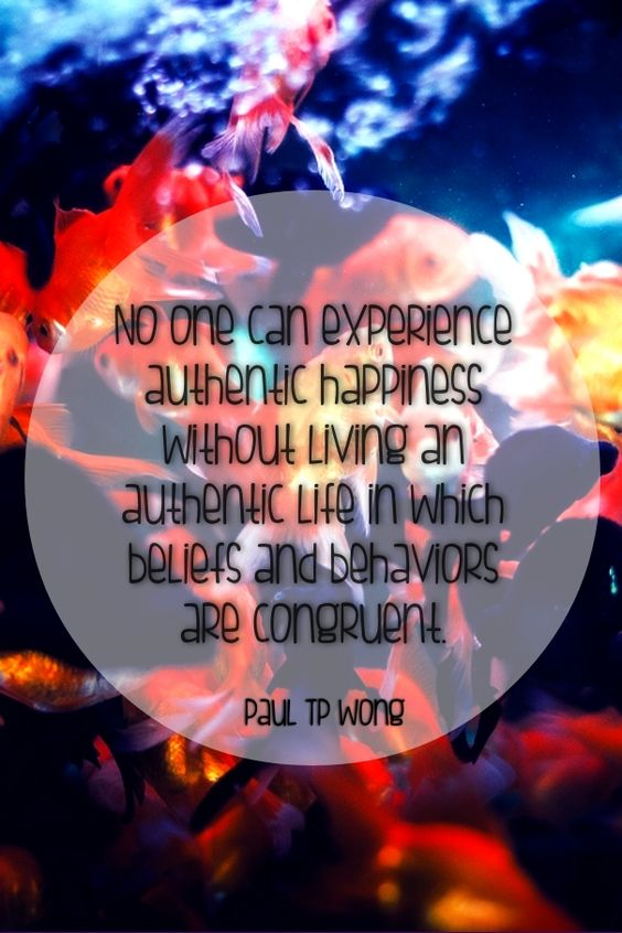 """"""" No one can experience authentic happiness without living an authentic life in which beliefs and behaviors are congruent."""" Dr. Paul TP Wong.:"""