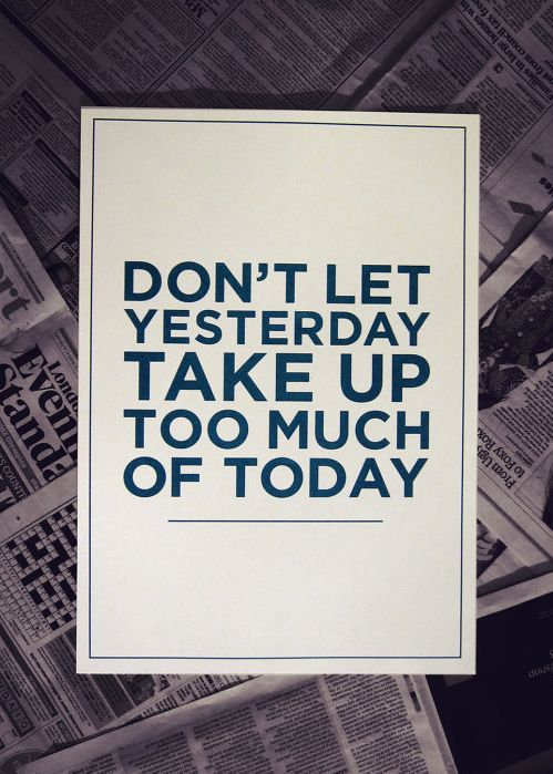 """Don't let yesterday take up too much of today."""