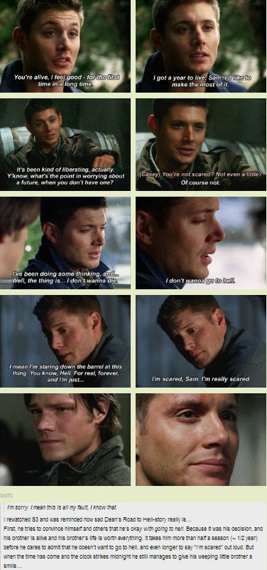 """Dean. His brother is the most important thing to him. I love that he finally tells Sam how he really feels which is what Sam desperately wanted. """"I want you to drop the act and be my brother again... Just 'cause."""""""