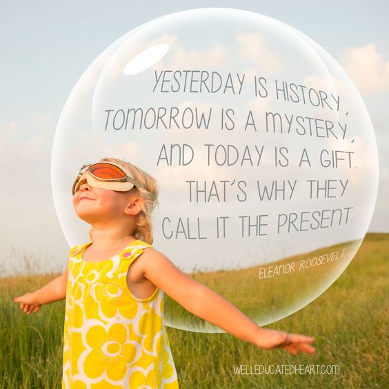 """Yesterday is history, tomorrow is a mystery, and today is a gift. That's why they call it the present."" - Eleanor Roosevelt"
