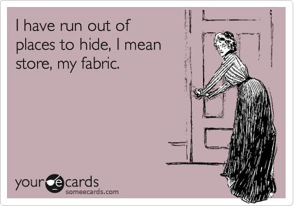 I have run out of places to hide, I mean store, my fabric.  Ha! So true!!!: