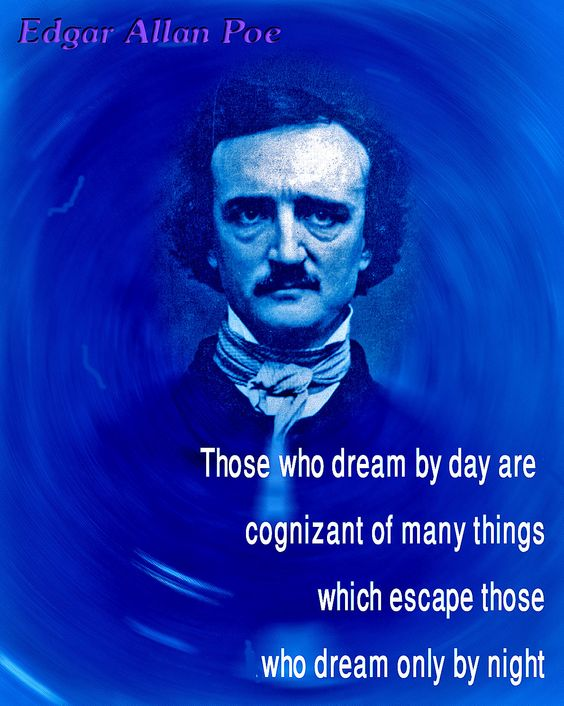 """Edgar Allan Poe  """"Those who dream by day are cognizant of many things which escape those who dream only by night."""""""