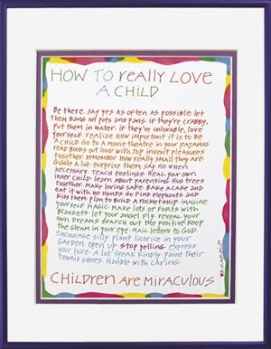 HOW TO REALLY LOVE A CHILD. Be there. Say yes as often as possible. Let them bang on pots and pans. If they're crabby, put them in water. If they're unlovable, love yourself. Realize how important it is to be a child. Go to a movie theater in your pajamas. Read books out loud with joy. Invent pleasures together. Remember how really small they are. Giggle a lot. Surprise them. Say no when necessary. Teach feelings. Heal your own inner child. Learn about parenting. Hug trees together. Make…