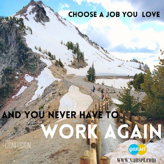Chose a job you love and you never have to work again!   Please visit YanSet.com for career consulting.