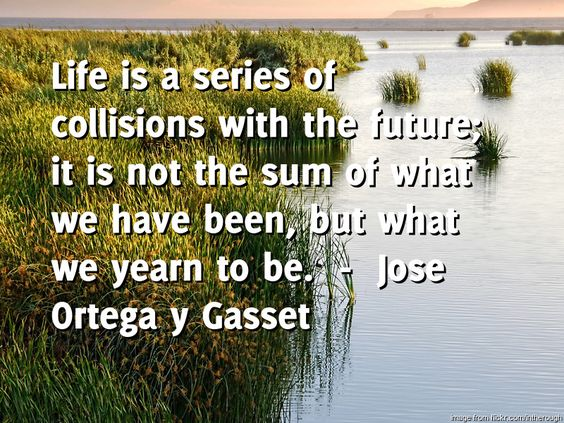 Dental Implants by Oakridge Dental brings you the daily quote for Saturday -----  Life is a series of collisions with the future; it is not the sum of what we have been, but what we yearn to be.  ---- by  Jose Ortega y Gasset