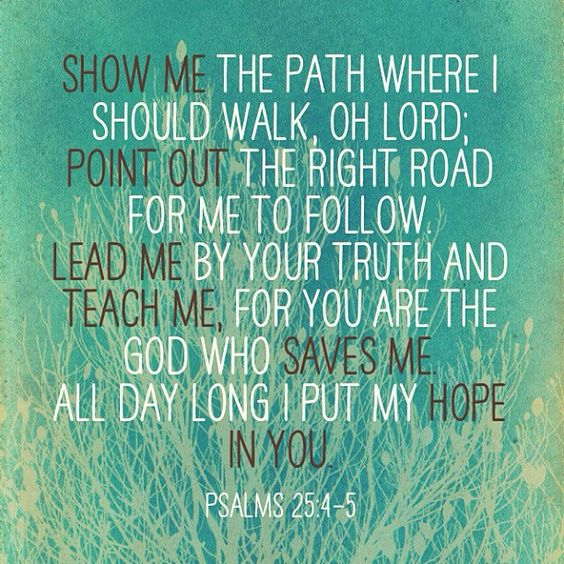 Show me the path where I should walk, Oh Lord, point out the right road for me to follow lead me by your truth and teach me for you are the God who saves me all day long I put my hope in you. -Psalm 25:4-5: