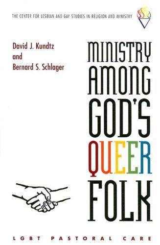 Ministry Among God's Queer Folk: LGBT Pastoral Care (Center for Lesbian and Gay Studies in Religion and Ministry) by David Kundtz,http://www.amazon.com/dp/0829817069/ref=cm_sw_r_pi_dp_fLhltb1005BCB23V