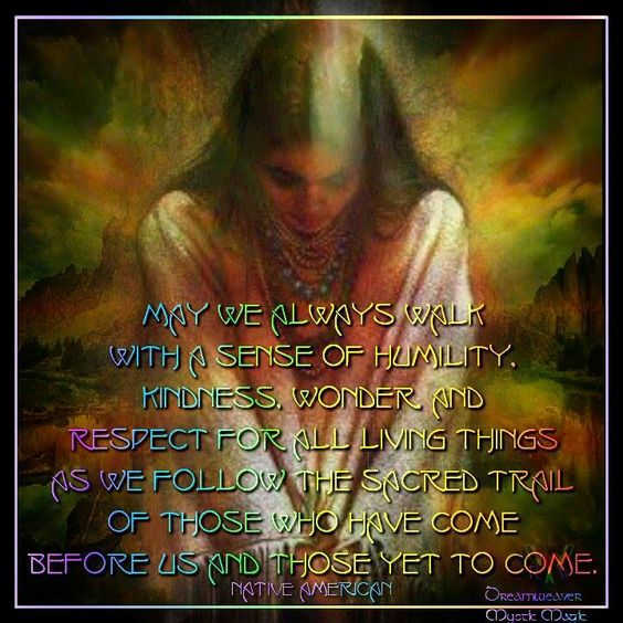 May we always walk with a sense of humility, kindness, wonder and respect for all living things as we follow the sacred trail of those who have come before and those yet to come --Native American prayer