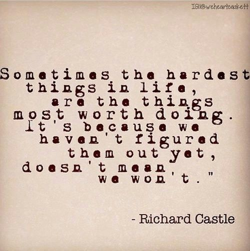 """Sometimes the hardest things in life are the things most worth doing. It's because we haven't them out yet, doesn't mean we won't"" Richard Castle; Castle TV show"