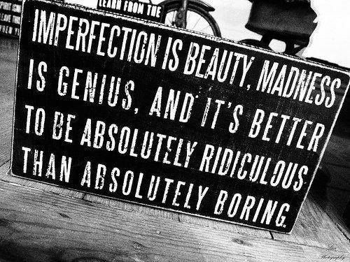 """Imperfection is beauty..."