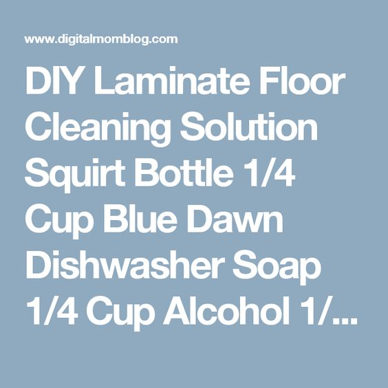DIY Laminate Floor Cleaning Solution  Squirt Bottle 1/4 Cup Blue Dawn Dishwasher Soap 1/4 Cup Alcohol 1/2 Cup Vinegar Microfiber Mop