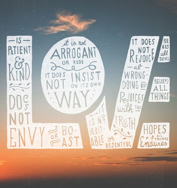 Love is patient and kind; love does not envy or boast; it is not arrogant or rude. It does not insist on its own way; it is not irritable or resentful; it does not rejoice at wrongdoing, but rejoices with the truth. Love bears all things, believes all things, hopes all things, endures all (1 Corinthians 13:4 - 13:7 ESV):