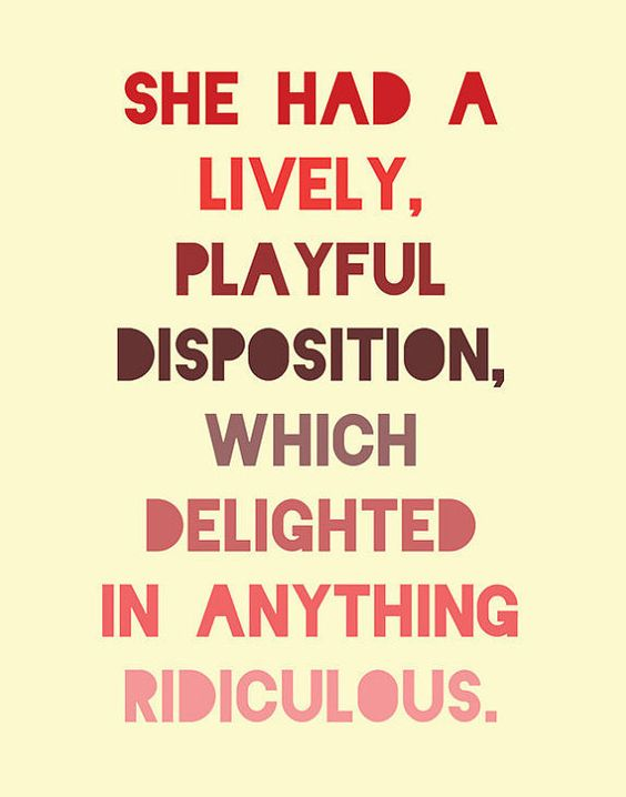 """She had a lively, playful disposition, which delighted in anything ridiculous."""