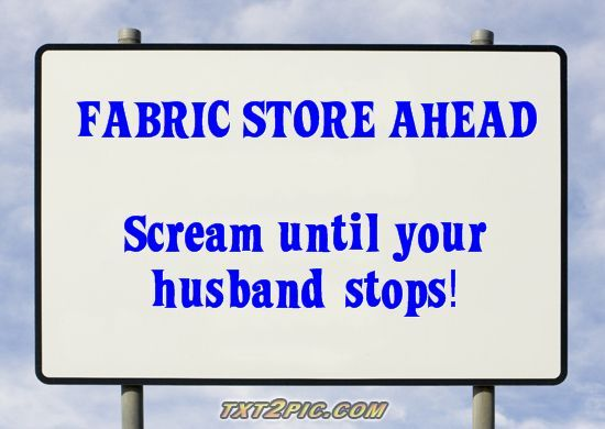 FABRIC STORE AHEAD  SCREAM UNTIL YOUR HUSBAND STOPS!