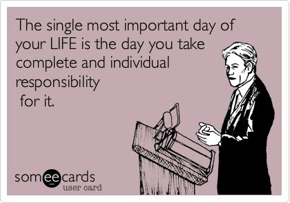 The single most important day of your LIFE is the day you take complete and individual responsibility for it.