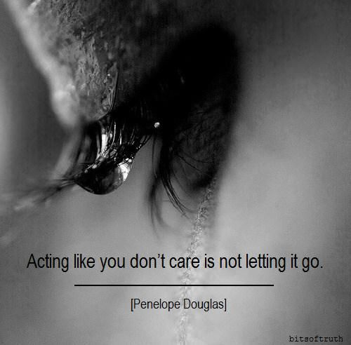 Acting like you don't care is not letting it go. // Bits of Truth... all quotes