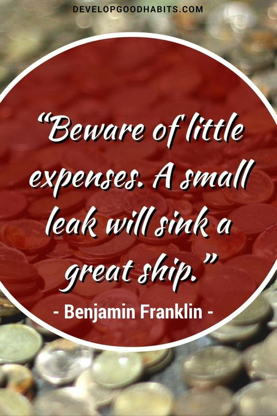 Beware of little expenses. A small leak will sink a great ship. - Ben Franklin quote on money and finances. -- See Good financial habits that make a difference. http://www.developgoodhabits.com/good-financial-habits/