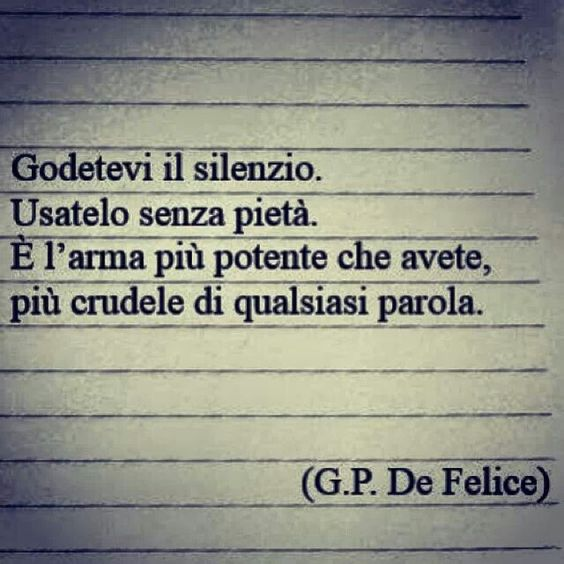 Enjoy the silence. Use it mercilessly. It is the most powerful weapon you have, more cruel than any words. GP. De Felice
