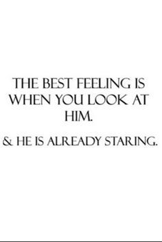 """The best feeling is when you look at him, and he is already staring."" #lovequotes"
