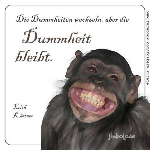 Die Dummheiten wechseln, aber die Dummheit bleibt. (Erich Kästner)  Zitate und Weisheiten ...