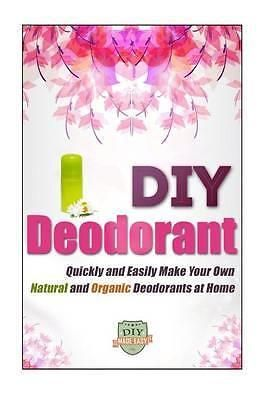 DIY Deodorant, Quickly and Easily Make Your Own Natural and Organic Deodorants a