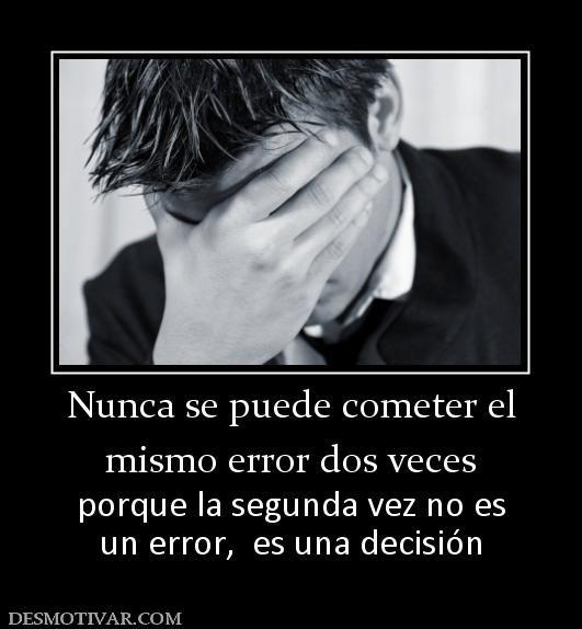Nunca se puede cometer el mismo error dos veces porque la segunda vez no es un error,  es una decisión