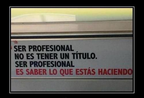"""Ser profesional no es tener un titulo.."""""""