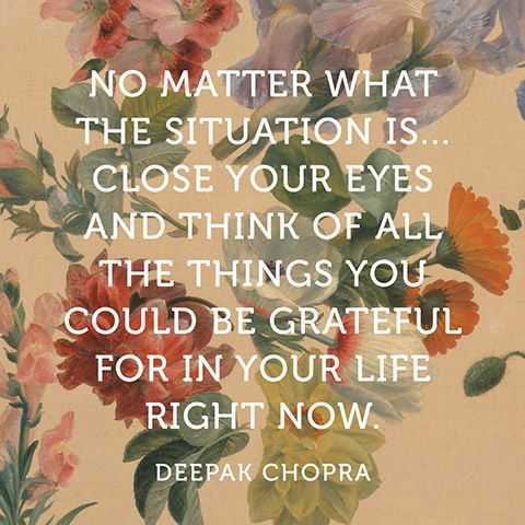 """No matter what the situation is...close your eyes and think of all the things you could be grateful for in your life right now."" — Deepak Chopra:"