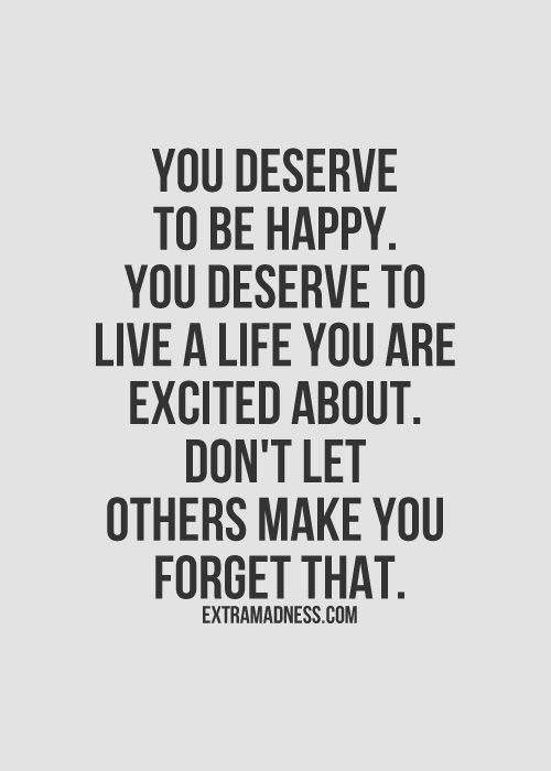 You deserve to be happy. You deserve to live a life you are excited about. Don't let others make you forget that.: