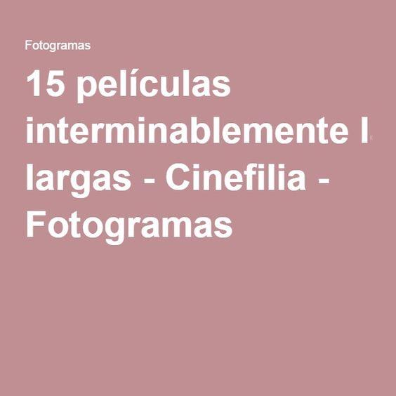15 películas interminablemente largas - Cinefilia - Fotogramas