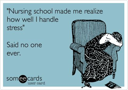 Funny College Ecard: 'Nursing school made me realize how well I handle stress' Said no one ever.