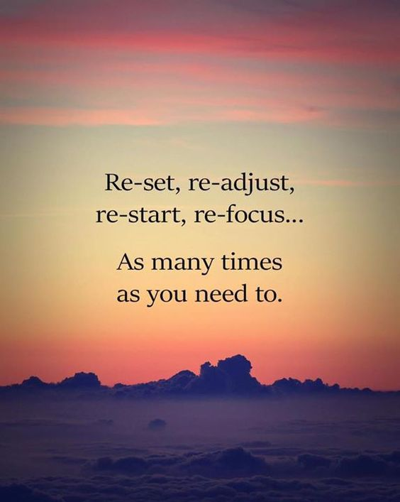 Reset readjust restart refocus. As many times as you need to.