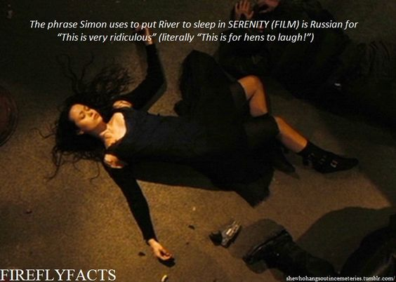 """shewhohangsoutincemeteries:  FireflyFacts 30/98   Serenity (Film) """"The phrase Simon uses to put River to sleep in SERENITY (FILM) is Russian for 'This is very ridiculous' (literally 'This is for hens to laugh!')."""""""