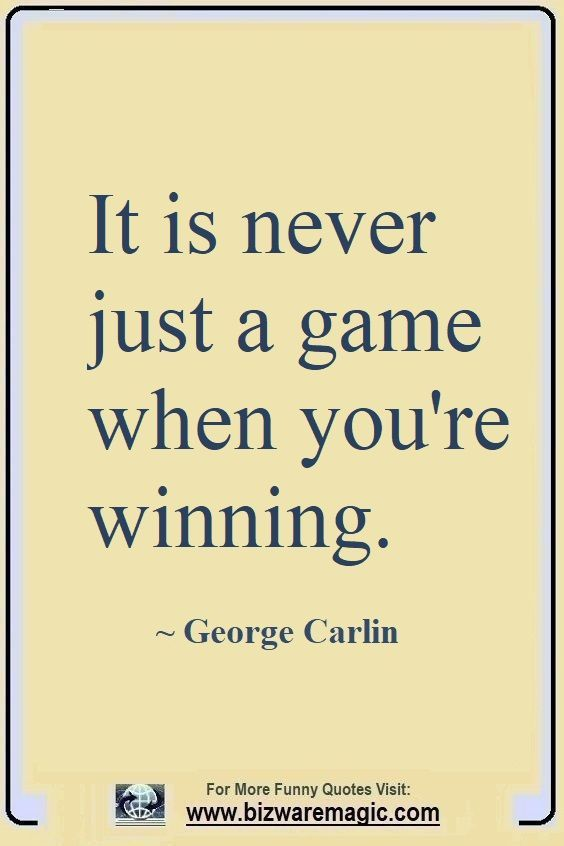 It Never Just A Game When You Re Winning George Carlin Click The Pin For More Funny Quotes Share The Cheer Funny Quotes Witty Quotes Be Yourself Quotes