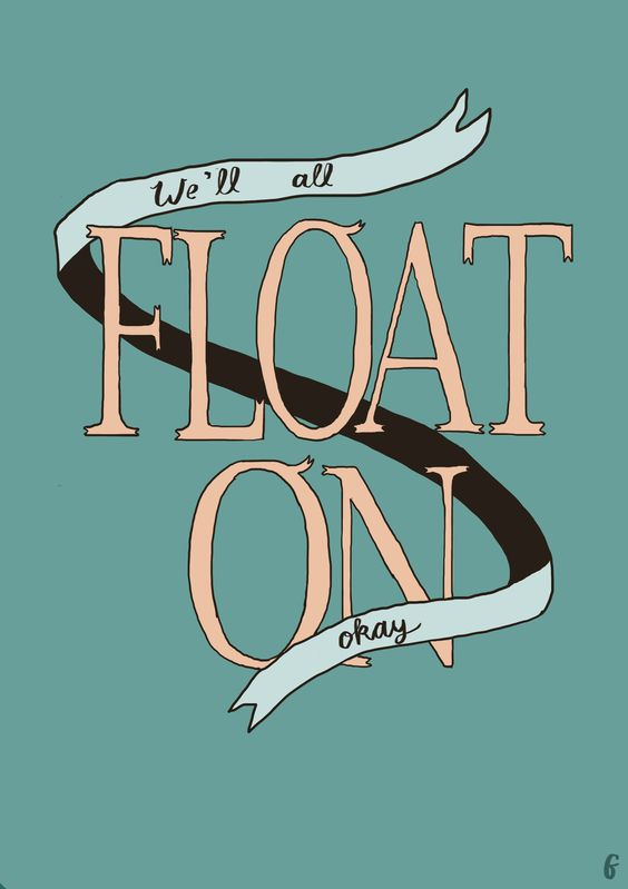 Don't worry - even if things end up a bit Too heavy - we'll all float on - alright ♡ Modest Mouse / Float On