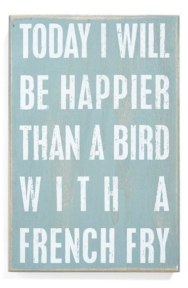 Hoy voy a ser más feliz que un pájaro pizca una fritura francés.