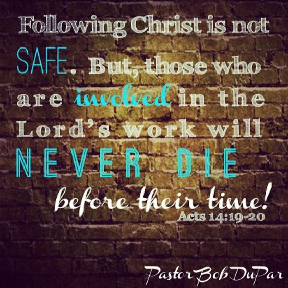 Following Christ is not SAFE, but those who are involved in the Lord's work will never die before their time! See Acts 14:19-20