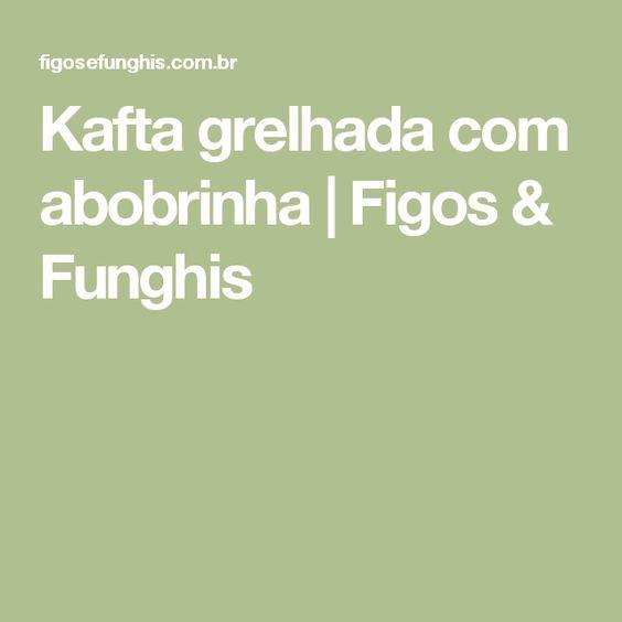 Kafta grelhada com abobrinha | Figos & Funghis